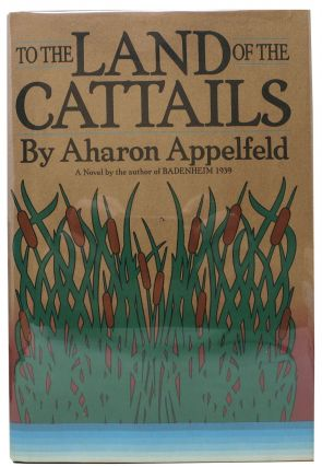 To The LAND Of The CATTAILS.; Translated by Jeffrey M. Green. Aharon Appelfeld
