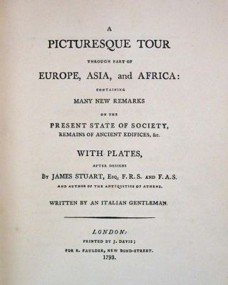 A PICTURESQUE TOUR THROUGH PART Of EUROPE, ASIA, And AFRICA: Containing Many New remarks on the Present State of Society, Remains of Ancient Edifices, &c.; With Plates after Designs by James Stuart, Esq. F.R.S. and F.A.S.