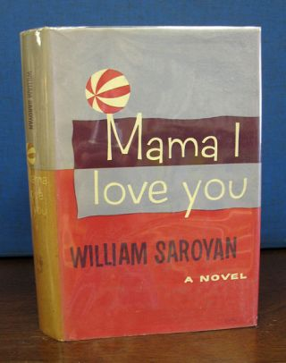 MAMA I LOVE YOU. William Saroyan, 1908 - 1981