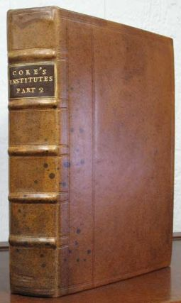 The SECOND PART Of The INSTITUTES Of The LAWS Of ENGLAND. Containing the Exposition of many...