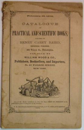 CATALOGUE Of PRACTICAL And SCIENTIFIC BOOKS, Published by Henry Carey Baird, Industrial Publisher, 406 Walnut St., Philadelphia. For Sale by William Wood & Co., Publishers, Booksellers, and Importers, No. 61 Walker Street, New York. February 15, 1870. Trade Catalogue, Henry Carey Baird.