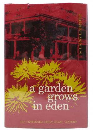 A GARDEN GROWS In EDEN. The Centennial Story of San Leandro. Harry E. Shaffer