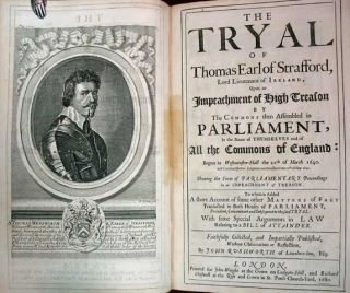The TRYAL Of THOMAS EARL Of STRAFFORD, Lord Lieutenant of Ireland, Upon an Impeachment of High Treason by the Commons then Assembled in Parliament, in the Name of Themselves and of All the Commons in England: Begun in Westminster-Hall the 22th of March 1640. And Continued Before Judgment was Given until the 10th of May 1641. Shewing the Form of Parliamentary Proceedings in an Impeachment of Treason. To Which is Added a Short Account of Some Other Matters of Fact Transacted in Both Houses of Parliament, Precedent, Concomitant and Subsequent to the said Tryal: With Some Special Arguments in Law Relating to a Bill of Attainder. Faithfully Collected, and Impartially Published, Without Observation or Reflection, by John Rushworth of Lincolnes-Inn, Esq;