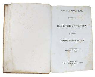 PRIVATE And LOCAL LAWS Passed by the LEGISLATURE Of WISCONSIN, in the Year Eighteen Hundred and Sixty.