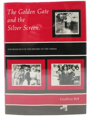 The GOLDEN GATE And The SILVER SCREEN. San Francisco in the History of the Cinema. Geoffrey Bell