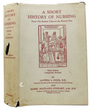 A SHORT HISTORY Of NURSING From the Earliest Times to the Present Day. Lavinia L. Stewart Dock,...