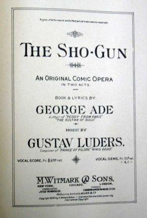 The SHO-GUN. An Original Comic Opera in Two Acts. George . Luders Ade, George - Stage Manager, Gustav - Composer. Marion, 1866 - 1944.