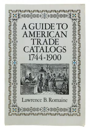 A GUIDE To AMERICAN TRADE CATALOGS. 1744 - 1900. Lawrence B. Romaine