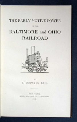 The EARLY MOTIVE POWER Of The BALTIMORE And OHIO RAILROAD. J. Snowden. Adams Bell, J. Foster -...