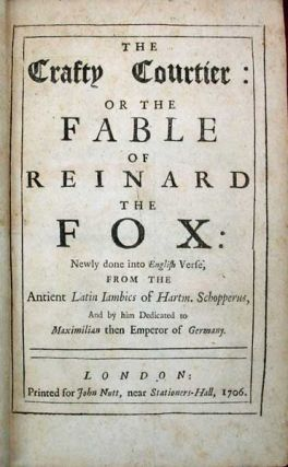 The CRAFTY COURTIER: or The FABLE Of REINARD The FOX: Newly done into English Verse; From the Antient Latin Iambics of Hartm. Schopperus, and by him Dedicated to Maximilian then Emperor of Germany.