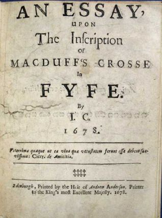 An ESSAY, Upon the Inscription of MacDuff's Crosse in FYFE. 1678. 'By I. C.', d. 1697?, James -...