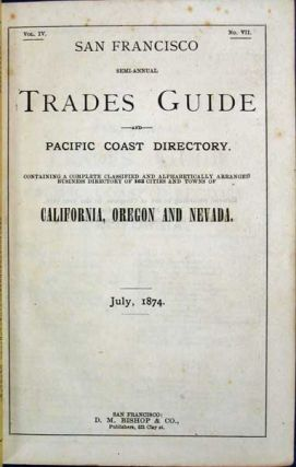 SAN FRANCISCO SEMI-ANNUAL TRADES GUIDE And PACIFIC COAST DIRECTORY. Containing a Complete Classified and Alphabetically Arranged Business Directory of 163 Cities and Towns of California, Oregon and Nevada. Vol. IV. No. VII. July, 1874.