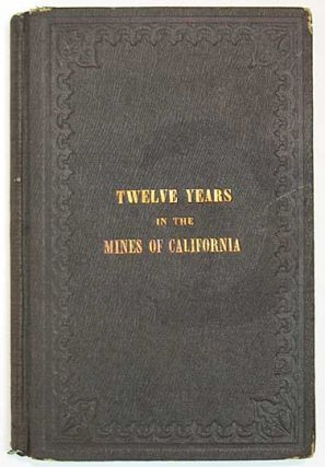 TWELVE YEARS In The MINES Of CALIFORNIA; Embracing a General View of the Gold Region, with Practical Observations on Hill, Placer, and Quartz Diggings; and Notes on the Origin of Gold Deposits.