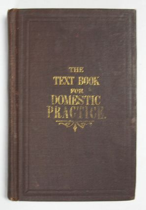 The TEXTBOOK For DOMESTIC PRACTICE: BEING PLAIN And CONCISE DIRECTIONS For The ADMINISTRATION Of...