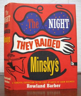 The NIGHT THEY RAIDED MINSKY'S. A Fanciful Expedition to the Lost Atlantis of Show Business....