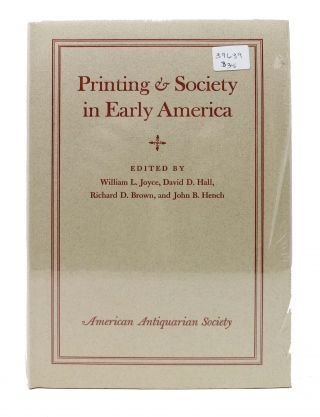 PRINTING & SOCIETY In EARLY AMERICA. William L. Joyce, John B. Hench, Richard D. Brown, David D....