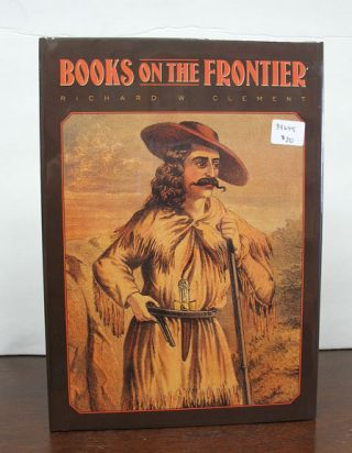 BOOKS On The FRONTIER. Print Culture in the American West. 1763 - 1875. Richard W. Clement, 1951