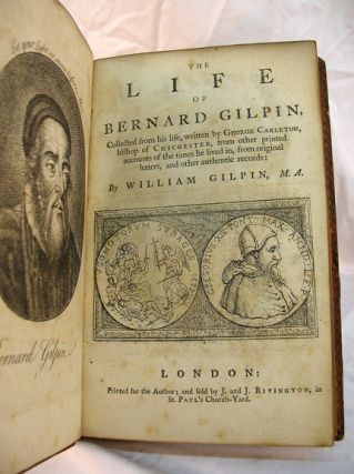 The LIFE Of BERNARD GILPIN, Collected from His Life, Written by George Carleton, Bishop of Chichester, from Other Printed Accounts of the Times He Lived in, from Original Letters, and Other Authentic Records.