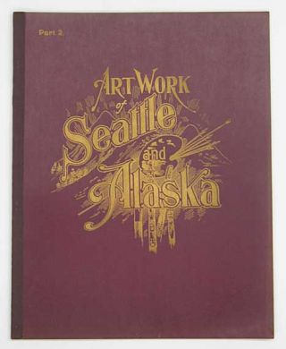 ART WORK Of SEATTLE & ALASKA. Part I - Part 9. W. D. Harney, W. C. Bayles, Thomas S.  Nowell