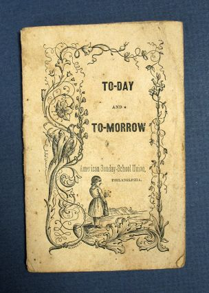 TO - DAY And TO - MORROW. Chapbook, American Sunday-School Union
