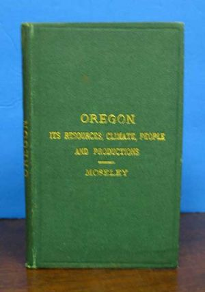 OREGON: Its Resources, Climate, People and Productions. Moseley, enry, ottidge. 1844 - 1891