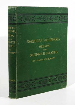 NORTHERN CALIFORNIA, OREGON, And The SANDWICH ISLANDS. Charles Nordhoff, 1830 - 1901