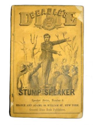 BEADLE'S DIME STUMP SPEAKER: For the Field, The School Stage, The Exhibition, Etc. Largely...