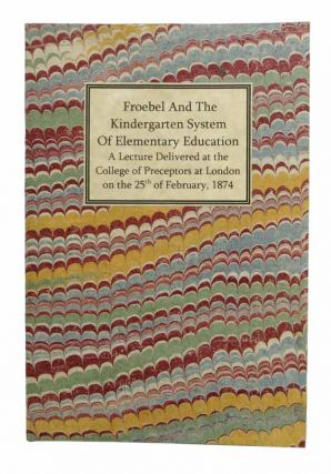 FROEBEL And The KINDERGARTEN SYSTEM Of ELEMENTARY EDUCATION. A Lecture Delivered at the College...