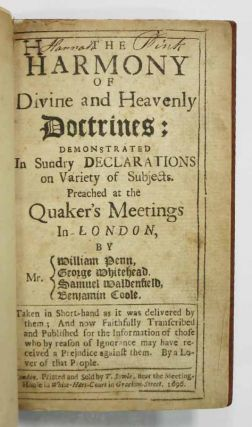 The HARMONY Of DIVINE And HEAVENLY DOCTRINES: Demonstrated in Sundry Declarations on Variety of Subjects Preached at the Quaker's Meetings in London, by Mr. {William Penn, George Whitehead, Samuel Waldenfield, Benjamin Coole. Taken in Short-hand as it was Delivered by Them; and now Faithfully Transcribed and Published for the Informaion of Those who by Reason of Ignorance may have Received a Prejudice Against Them. By a Lover of that People.