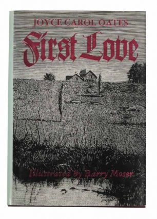 FIRST LOVE. A Gothic Tale. Joyce Carol Oates, Barry b. 1938. Moser, b. 1940 - Illustrator.