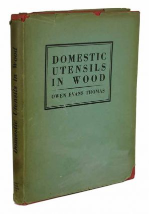 DOMESTIC UTENSILS Of WOOD XVIth to XIXth CENTURY. A Short History of Wooden Articles in Domestic Use from the Sixteenth to the Middle of the Nineteenth Century. Owen Evans-Thomas.