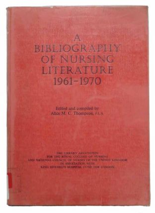 A BIBLIOGRAPHY Of NURSING LITERATURE, 1961 - 1970. Alice M. C. - Thompson, and Compiler