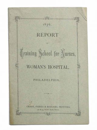 REPORT Of TRAINING SCHOOL For NURSES, Woman's Hospital, Philadelphia. 1876. U S. Nursing History