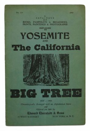 A CATALOGUE Of BOOKS, PAMPHLETS & BROADSIDES, PRINTS, PAINTINGS & PHOTOGRAPHS PERTAINING To YOSEMITE And The CALIFORNIA BIG TREE 1839 - 1900. No. 124. 1949.; Chronologically Arranged with an Alphabetical Index and Offered for Sale by Edward Eberstat & Sons. Bookseller Catalogue, 1883 - 1958, Edward Eberstadt.