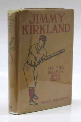 JIMMY KIRKLAND of the Shasta Boys' Team. Jimmy Kirkland Series #1. Baseball Fiction, Hugh S....