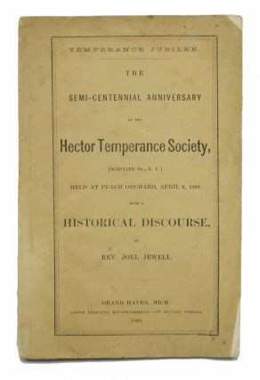 TEMPERANCE JUBILEE. The Semi-Centennial Anniversary of the Hector Temperance Society, (Schuyler Co., N. Y.) Held at Peach Orchard, April 9, 1868, with a Historical Discourse, by Rev. Joel Jewell. Rev. Joel Jewell.
