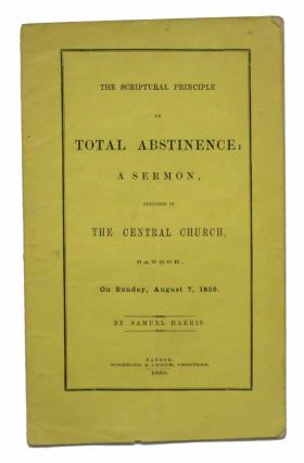 The SCRIPTURAL PRINCIPLE Of TOTAL ABSTINENCE: A Sermon, Preached in the Central Church, Bangor, On Sunday, August 7, 1859. Temperance Literature, Samuel Harris.