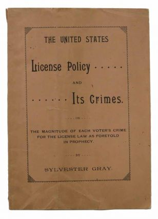 The UNITED STATES LICENSE POLICY And Its Crimes or The Magnitude of Each Voter's Crime for the License Law as Foretold in Prophecy. Sylvester Gray.