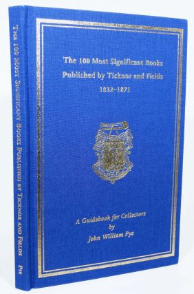 The 100 MOST SIGNIFICANT BOOKS PUBLISHED By TICKNOR And FIELDS 1832 - 1871. A Guidebook for Collectors. John William Pye.
