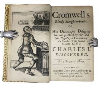 CROMWELL'S BLOODY SLAUGHTER-HOUSE or His Damnable Designs laid and Practised by him and his Negro's in Contriving the Murther of his Sacred Majesty KING CHARLES I. DISCOVERED. By a Person of Honor.