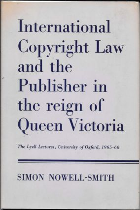 INTERNATIONAL COPYRIGHT LAW And The PUBLISHER In The REIGN Of QUEEN VICTORIA. Simon Nowell-Smith
