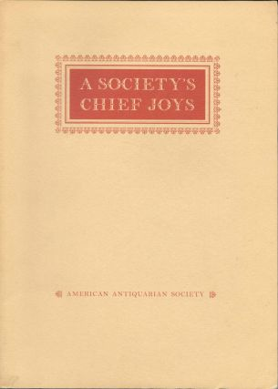 A SOCIETY'S CHIEF JOYS; An Exhibition From the Collections of the American Antiquarian Society....