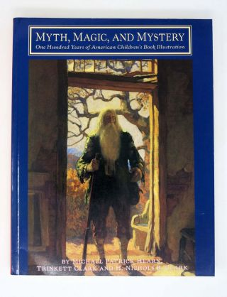 MYTH, MAGIC, And MYSTERY. One Hundred Years of American Children's Book Illustration. Michael Patrick Hearn, Trinket Clark, H. Nichols B. Clarck.