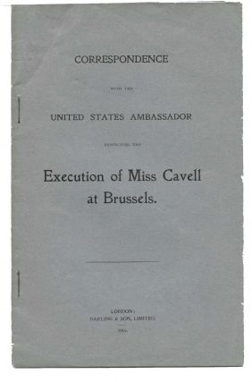 CORRESPONDENCE With The UNITED STATES AMBASSADOR Respecting The EXECUTION Of MISS CAVELL At BRUSSELS. WWI / Nursing, d. 1915, Edith Cavell.