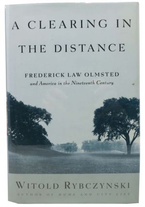 A CLEARING IN THE DISTANCE.; Frederick Law Olmsted and America in the Nineteenth Century. Witold Rybczynski.
