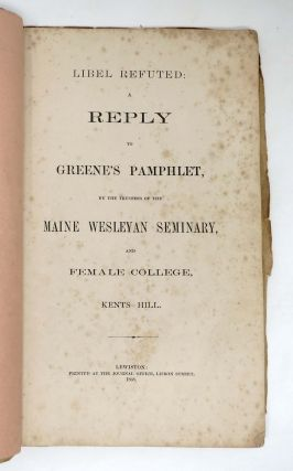 LIBEL REFUTED: A Reply to Greene's Pamphlet, by the Trustees of the Maine Weleyan Seminary, Kents Hill. Jonas. Greene Greene, Martha Louise, Fred M. 1844 - 1866 - Subject. Clough, b. 1853 - Former Owner.