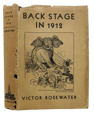 BACK STAGE In 1912. The Inside Story of the Split Republican Convention. American Politics, Victor Rosewater.