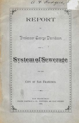 REPORT Of PROFESSOR GEORGE DAVIDSON Upon A SYSTEM Of SEWERAGE For The CITY Of SAN FRANCISCO. California Local History, 1825 - 1911, Professor George . Rodgers Davidson, A. F. - Prior Owner.