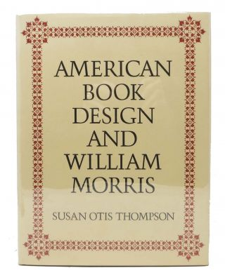 AMERICAN BOOK DESIGN And WILLIAM MORRIS. William. 1834 - 1896 Morris, Susan Otis - Subject. Thompson.