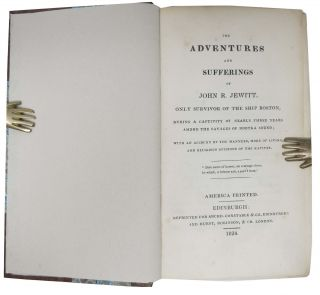 The ADVENTURES And SUFFERINGS Of JOHN R. JEWITT, Only Survivor of the Ship Boston; During a Captivity of Nearly Three Years Among the Savages of Nootka Sound; With an Account of the Manners, Mode of Living, and Religious Opinions of the Natives.
